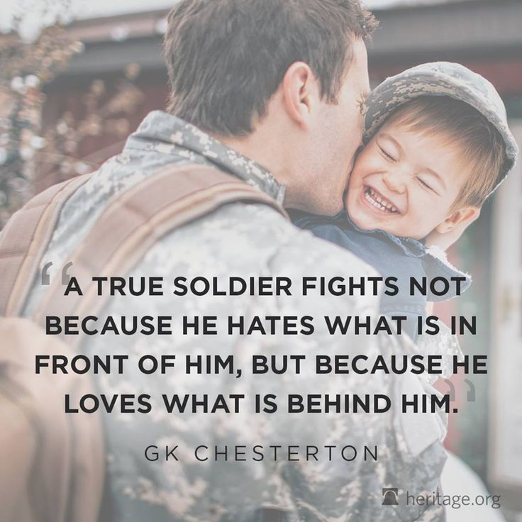 """A true soldier fights not because he hates what is in front of him, but because he loves what is behind him."" –G.K. Chesterton"