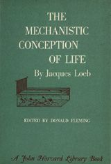 THE MECHANISTIC CONCEPTION OF LIFE ~ Jacques Loeb ~ Harvard University Press ~ 1964