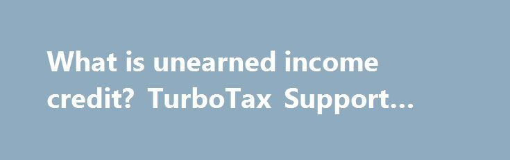 What is unearned income credit? TurboTax Support #ez #file http://incom.remmont.com/what-is-unearned-income-credit-turbotax-support-ez-file/  #unearned income tax # what is unearned income credit? This post has been closed and is not open for comments or answers. More Actions People come to TurboTax AnswerXchange for help and answers we want to let them know that we're here to listen and share our knowledge. We do that with the style and Continue Reading