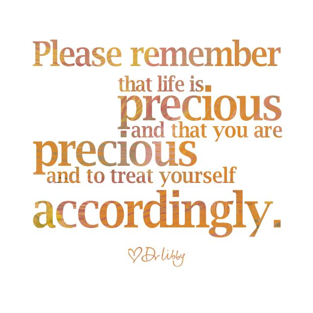 Please remember that life is precious and that you are precious and to treat yourself accordingly. - Dr Libby Weaver