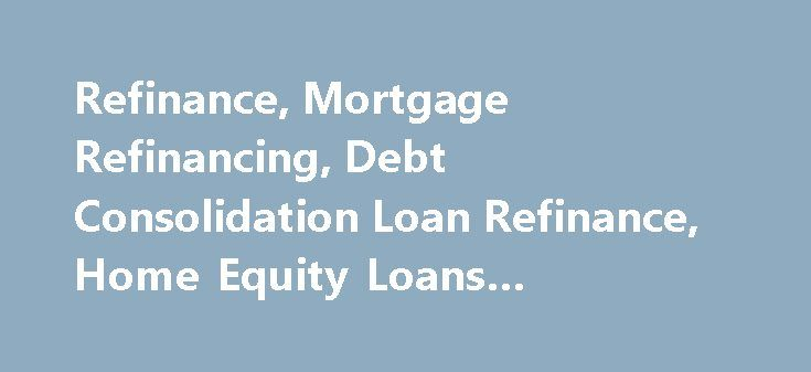 Refinance Mortgage Refinancing Debt Consolidation Loan Refinance Home Equity Loans Mortgage Calcu Http Mortgage Remmont Com Refinance Mortga