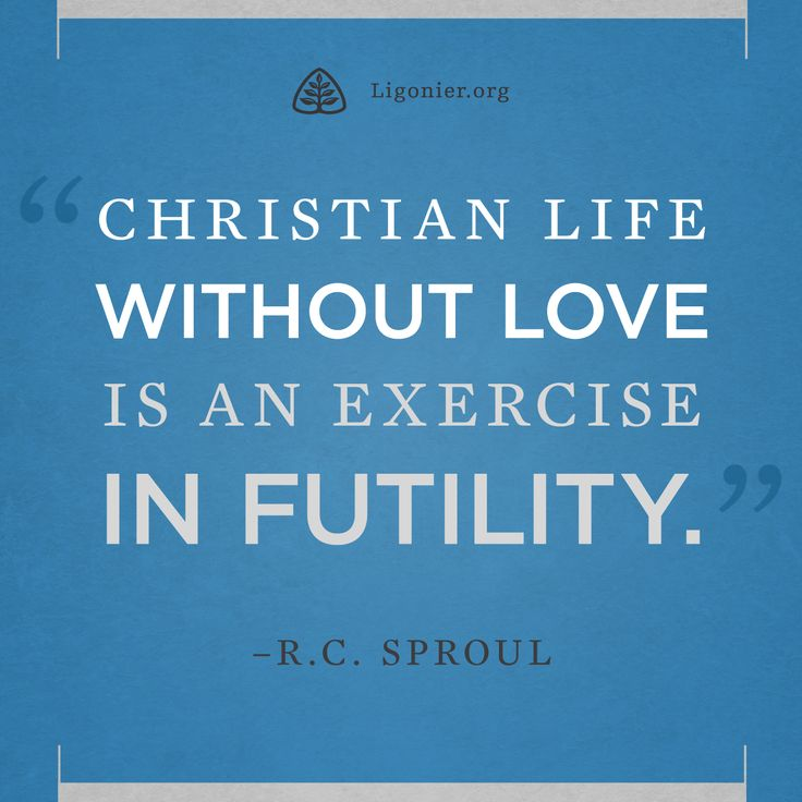 Christian Life Without Love Is An Exercise In Futility. U2014R.C. Sproul