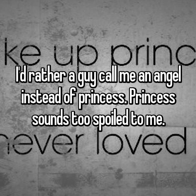 I'd rather a guy call me an angel instead of princess. Princess sounds too spoiled to me.