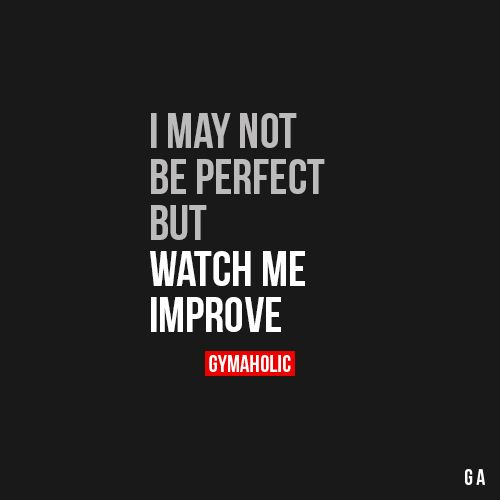 I May Not Be Perfect, But Watch Me Improve  I'm on my way to become great. I'm not comparing myself with someone else, it's just me versus myself.  Fitness Revolution ->