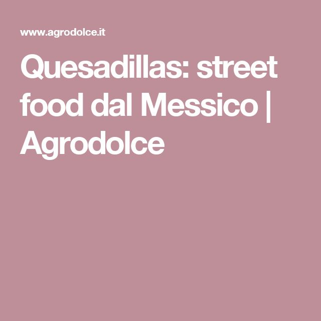Quesadillas: street food dal Messico   Agrodolce