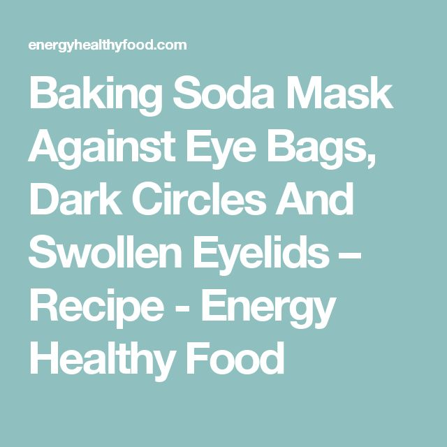 Baking Soda Mask Against Eye Bags, Dark Circles And Swollen Eyelids – Recipe - Energy Healthy Food