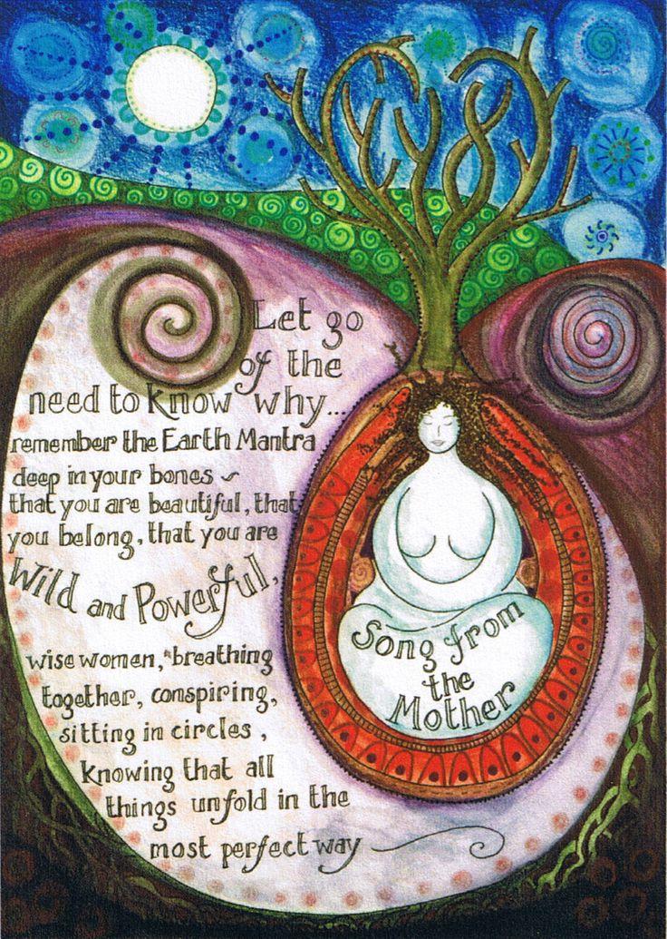 """CANCIÓN DE LA MADRE:  """"Suelta la necesidad de saber el porqué… Acuérdate del Mantra de la Tierra, en lo profundo de tus huesos: que eres hermosa, que perteneces, que eres salvaje y poderosa. Mujeres sabias, respirando juntas, conspirando, sentadas en círculos, sabiendo que todo se desarrolla poco a poco de la manera más perfecta…""""   Texto e Imagen: Jaine Rose http://www.jainerose.co.uk/"""