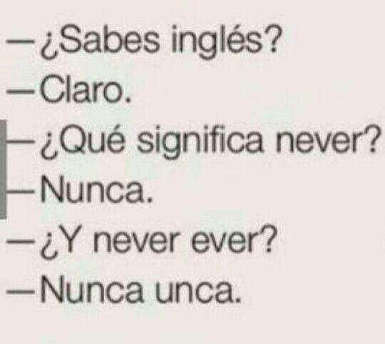 Sabes inglés ? Claro Qué significa never ? Nunca Y never ever Nunca unca