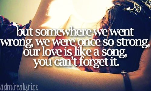but somewhere we went wrong, we were once so strong, our love is like a song, you can't forget it