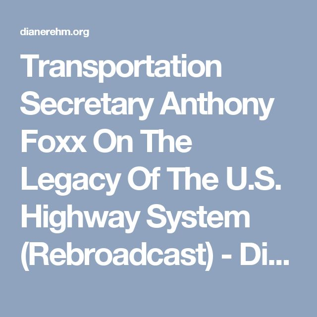 Transportation Secretary Anthony Foxx On The Legacy Of The U.S. Highway System (Rebroadcast) - Diane Rehm