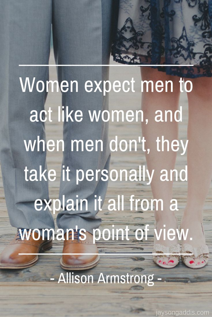 Women expect men to act like women and when men don't they take it personally and explain it all from a woman's point of view.  Alison Armstrong