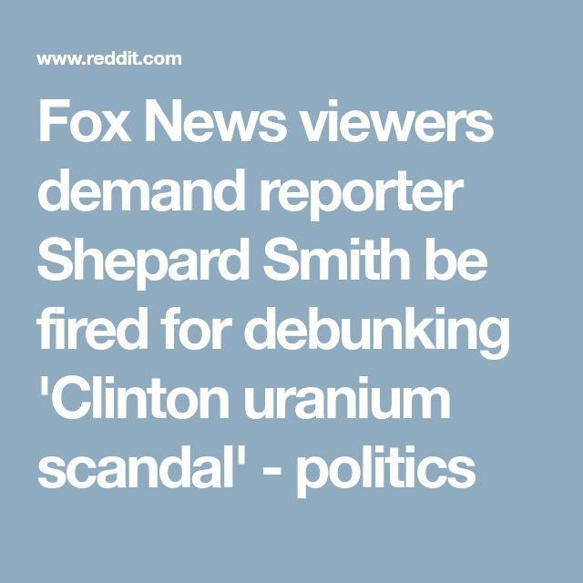 Fox News viewers demand reporter Shepard Smith be fired for debunking 'Clinton uranium scandal' - politics