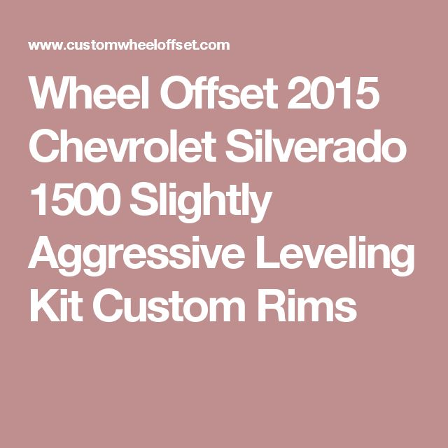 Wheel Offset 2015 Chevrolet Silverado 1500 Slightly Aggressive Leveling Kit Custom Rims