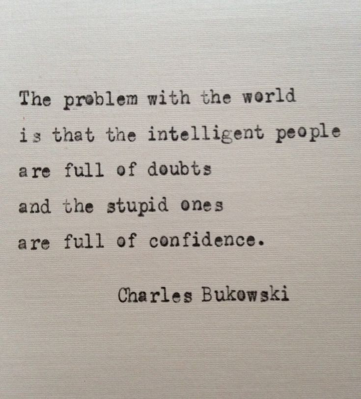 The problem with the world is that the intelligent people are full of doubts and the stupid ones are full of confidence - Charles Bukowski