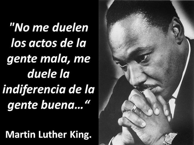 "Martin Luther King. ""I am not hurt by the acts of the bad people. I am hurt by the indifference of the good people"""
