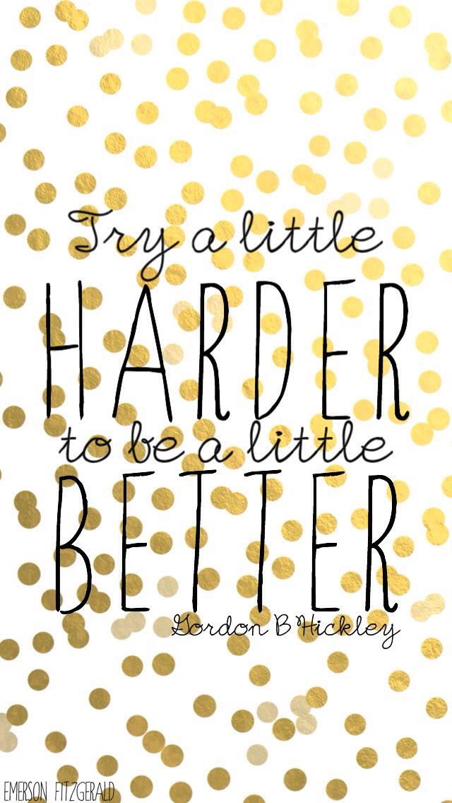 Gordon B Hickley || Try A Little Harder To Be A Little Better || iPhone background/wallpaper || quote || graphic by Emerson Fitzgerald