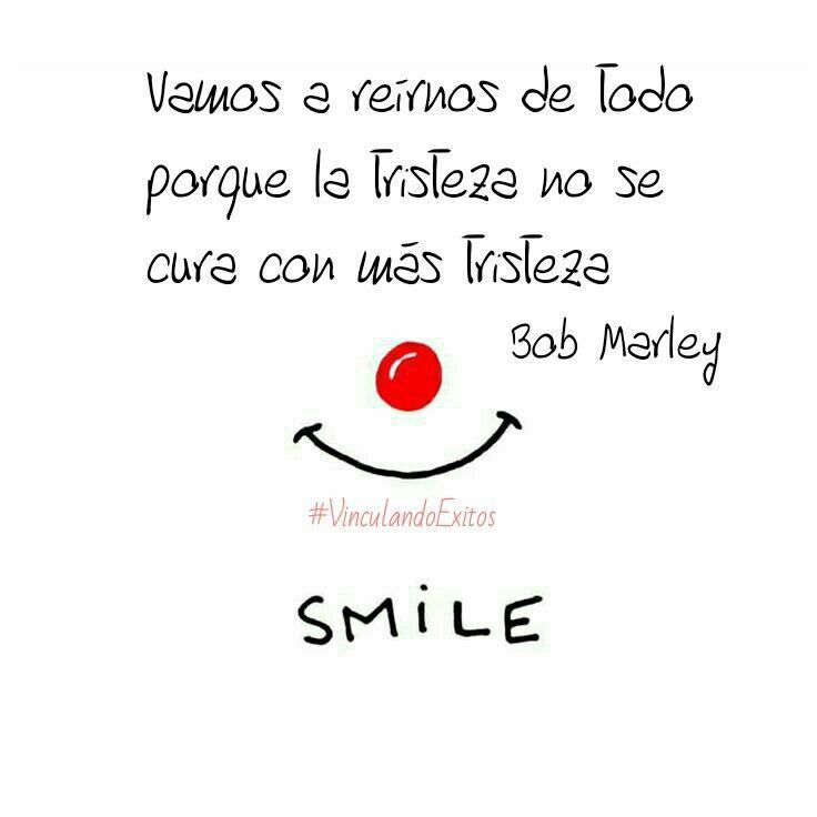 Vamos a reírnos de todo, porque la tristeza no se cura con más tristeza. Bob Marley