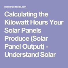 Calculating the Kilowatt Hours Your Solar Panels Produce (Solar Panel Output) - Understand Solar