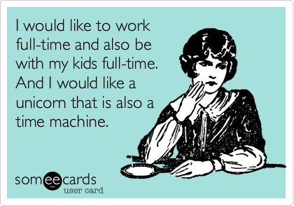 I would like to work full-time and also be with my kids full-time. And I would like a unicorn that is also a time machine.