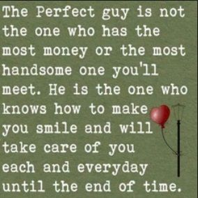 Husband Perfect Guy Quotes:  The perfect guy is not the one who  has the most money or the most handsome one you'll meet.  He is the one who knows how to make you smile and will take care of you each and everyday until the end of time.