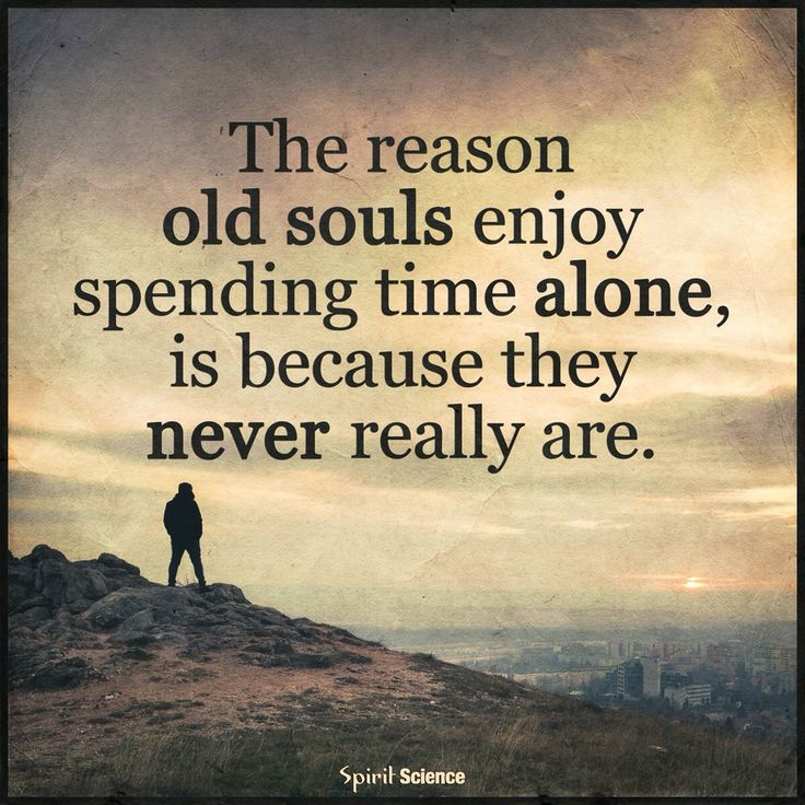 The reason old souls enjoy spending time alone, is because they never really are.