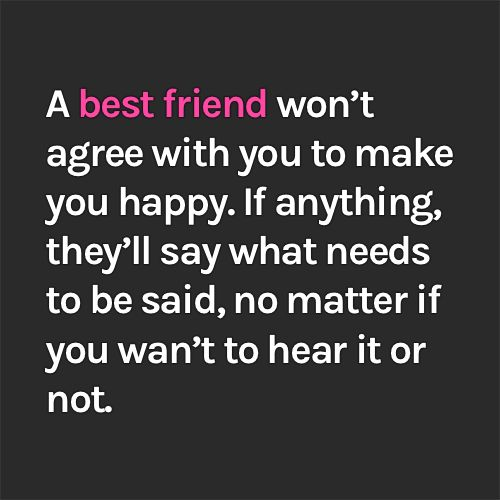 A best friend won't agree with you to make you happy. If anything, they'll say what needs to be said, no matter if you wan't to hear it or not.