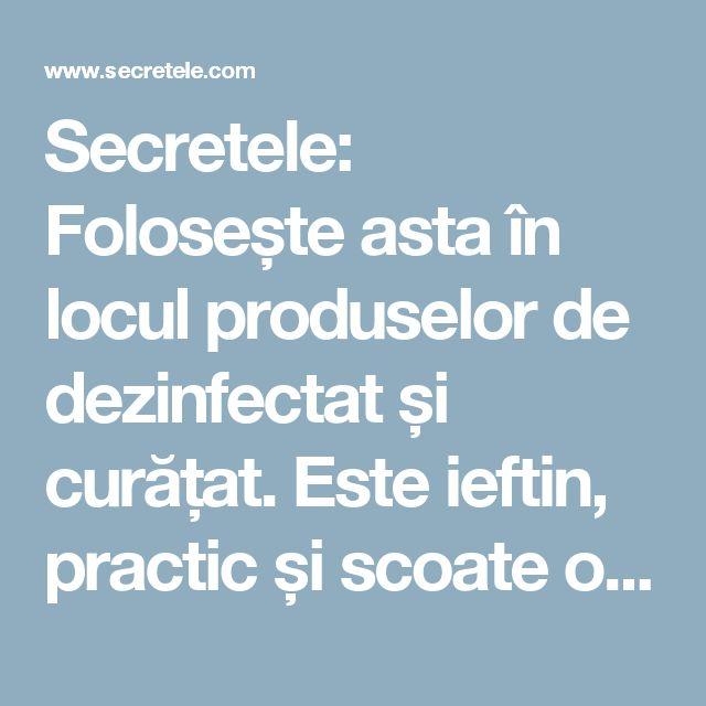 Secretele: Folosește asta în locul produselor de dezinfectat și curățat. Este ieftin, practic și scoate orice pată!