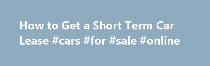 How to Get a Short Term Car Lease #cars #for #sale #online http://car.remmont.com/how-to-get-a-short-term-car-lease-cars-for-sale-online/  #short term car lease # How to Get a Short Term Car Lease Promoted by Search the car lease adds at websites like LeaseTrader, LeasedWheels, Swapalease and AutoLeaseBreakers to get a short term car lease. The sites serve as listing brokers for car lease holders who need to get out of a car lease typically […]The post How to Get a Short Term Car Lease #cars…