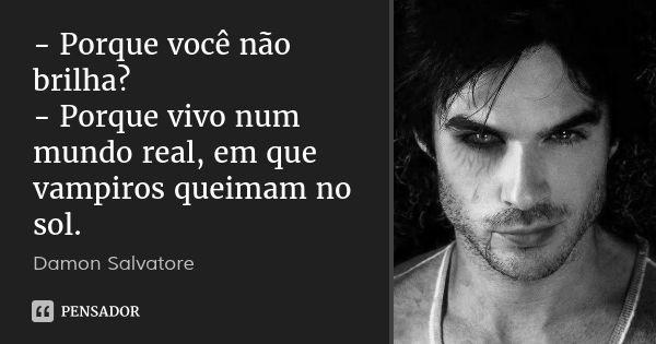 - Porque você não brilha? - Porque vivo num mundo real, em que vampiros queimam no sol. — Damon Salvatore