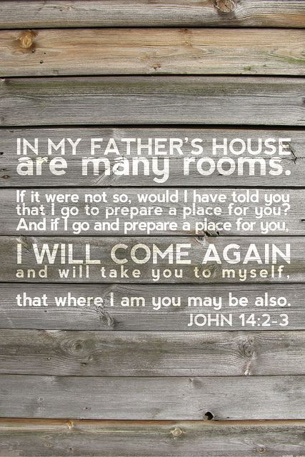 John 14:2-3. IN MY FATHER'S HOUSE are many rooms. If it were not so, would I have told you that I go to prepare a place for you?  And if I go and prepare a place for you, I WILL COME AGAIN and will take you to myself, that where I am you may be also.