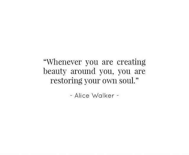 Whenever you are creating beauty around you you are restoring your own soul - Alice Walker