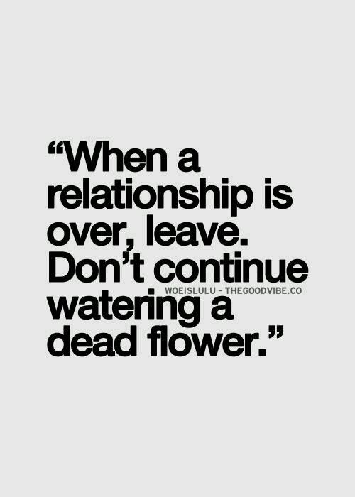 When a relationship is over, leave. Don't continue watering a dead flower.