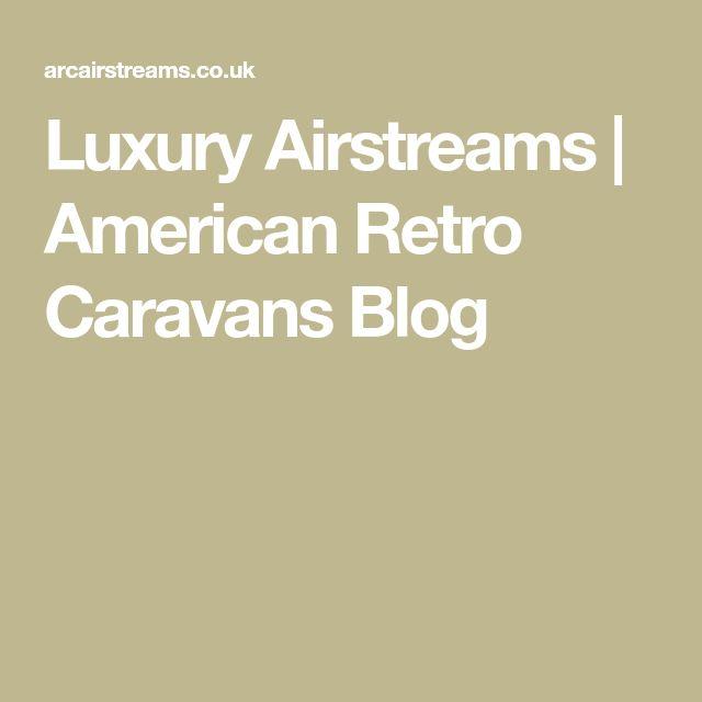Luxury Airstreams | American Retro Caravans Blog