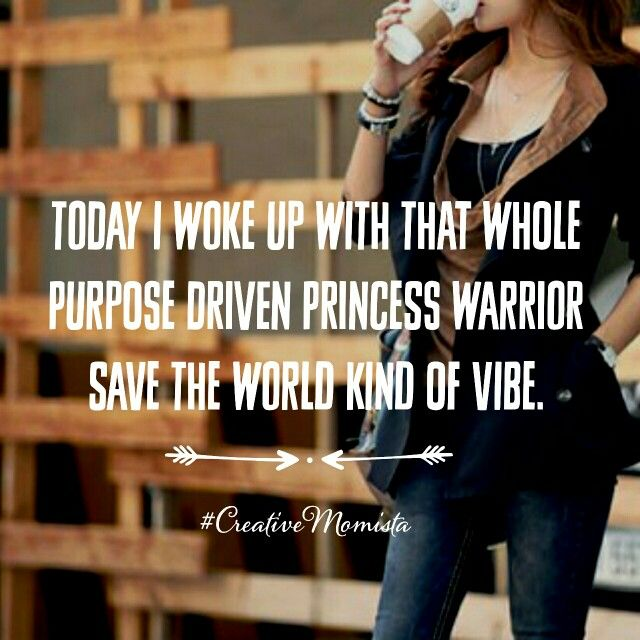 Today I woke up with that whole purpose driven princess warrior save the world kind of vibe | Mompreneur. Inspirational Quotes for Female Entrepreneurs. Lady Boss.  Creative Momista. Game Changer. Brave. Fearless. Unstoppable. Courageous. | creativemomista.com