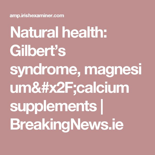 Natural health: Gilbert's syndrome, magnesium/calcium supplements | BreakingNews.ie