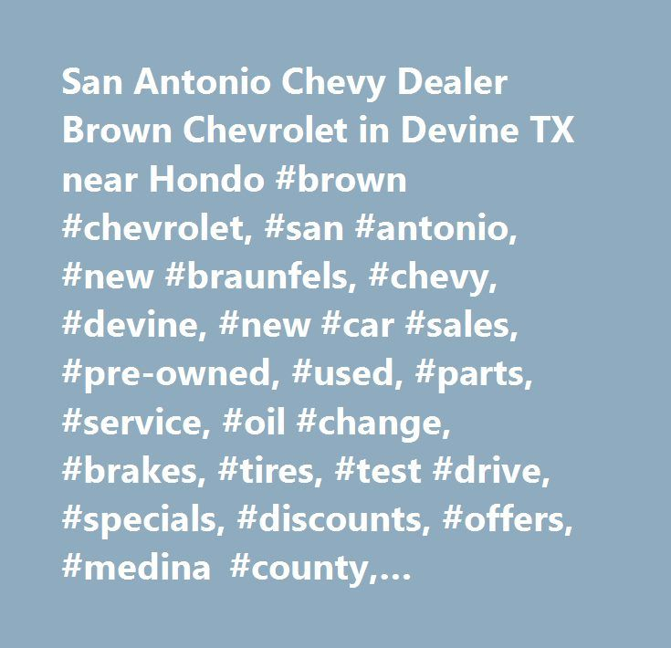 San Antonio Chevy Dealer Brown Chevrolet in Devine TX near Hondo #brown #chevrolet, #san #antonio, #new #braunfels, #chevy, #devine, #new #car #sales, #pre-owned, #used, #parts, #service, #oil #change, #brakes, #tires, #test #drive, #specials, #discounts, #offers, #medina #county, #pleasanton, #chevy #malibu, #chevy #cruze, #chevy #silverado, #chevy #traverse, #chevy #equinox, #hondo, #laredo…