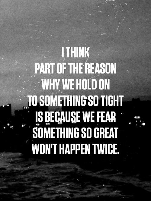 Because we fear something so great won't happen twice.