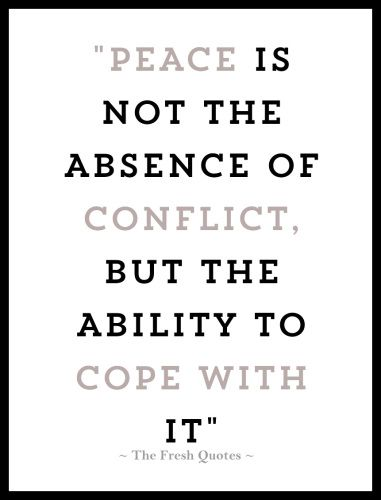 Peace is not the absence of conflict, but the ability to cope with it