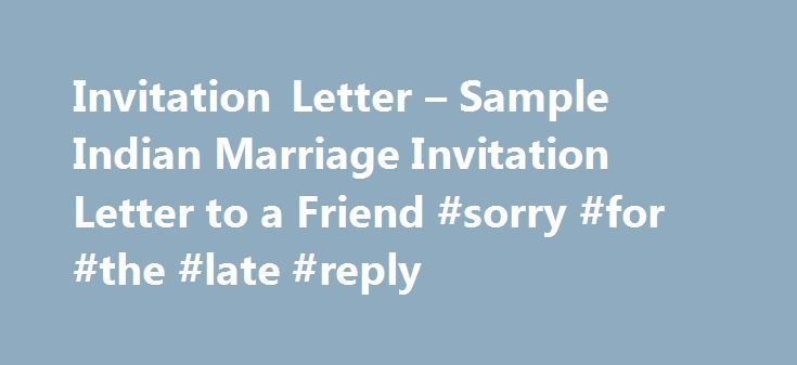 Invitation Letter – Sample Indian Marriage Invitation Letter to a Friend #sorry #for #the #late #reply http://reply.remmont.com/invitation-letter-sample-indian-marriage-invitation-letter-to-a-friend-sorry-for-the-late-reply/  Indian Marriage Invitation Letter to a Friend Marriage is the union of two souls, two minds, and two families and in fact it is a union of different worlds. Everyone wants his/her friends to be a part of this auspicious occasion which is the most wonderful day of…