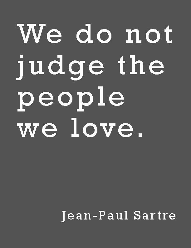 """""""We do not judge the people we love.""""—Jean-Paul Sartre"""