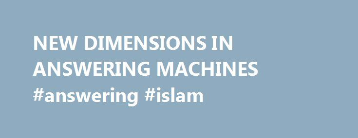 NEW DIMENSIONS IN ANSWERING MACHINES #answering #islam http://health.remmont.com/new-dimensions-in-answering-machines-answering-islam/  #telephone answering machines # NEW DIMENSIONS IN ANSWERING MACHINES Published: February 27, 1982 Originally, telephone answering machines were used almost exclusively by professional and business people who didn't have full-time secretaries. Now, families use them to keep in touch with one another and single people have them to be sure they don't miss any…