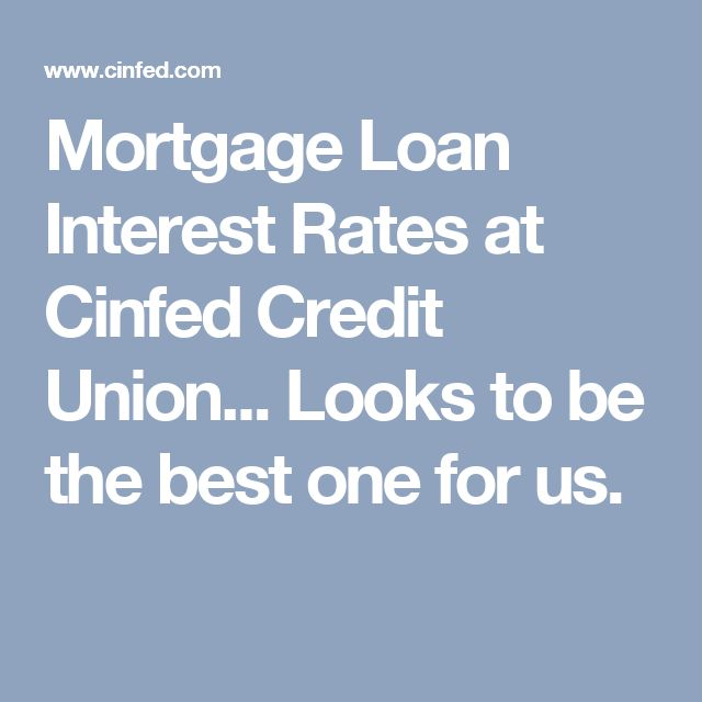 Mortgage Loan Interest Rates at Cinfed Credit Union... Looks to be the best one for us.