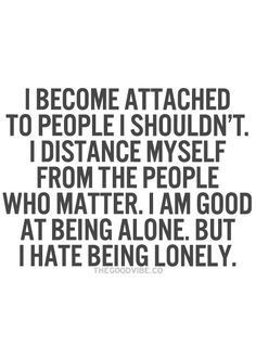 I become attached to people I shouldn't, I distance myself from the people who matter, I am good at being alone, but I hate being lonely