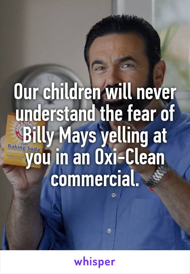 Our children will never understand the fear of Billy Mays yelling at you in an Oxi-Clean commercial.