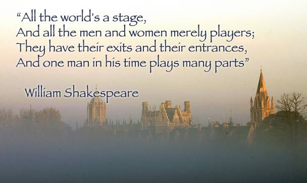 """All the world is a stage, and all the men and women merely players; they have their exits and their entrances, and one man in his time plays many parts.""  William Shakespeare.   Quotes"