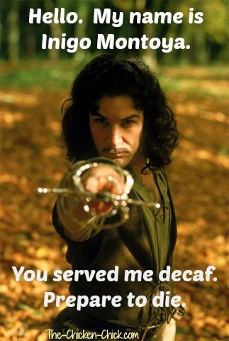 """Hello. My name is Inigo Montoya. You served me decaf. Prepare to die."" #coffee"