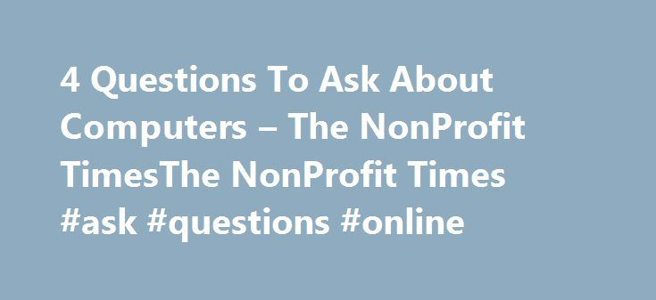 4 Questions To Ask About Computers – The NonProfit TimesThe NonProfit Times #ask #questions #online http://questions.nef2.com/4-questions-to-ask-about-computers-the-nonprofit-timesthe-nonprofit-times-ask-questions-online/  #ask computer questions # 4 Questions To Ask About Computers There are literally hundreds of computers out there and it seems like a new one is added every day. This can make it very difficult to determine which are the best fit for your nonprofit. All computers have…