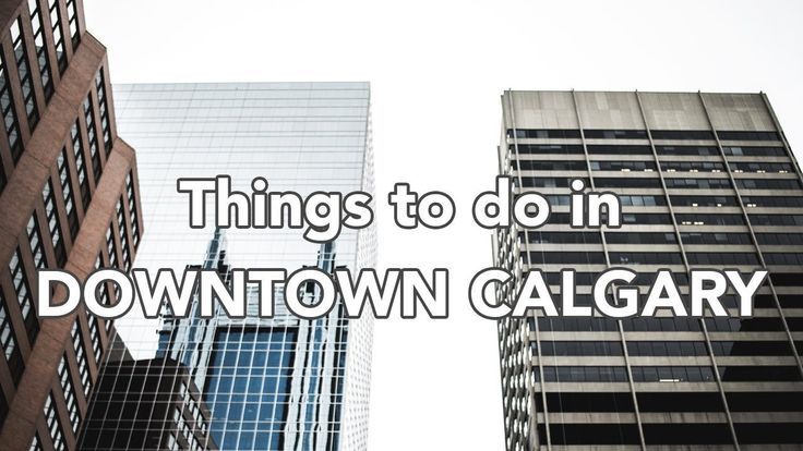 THINGS TO DO IN DOWNTOWN CALGARY