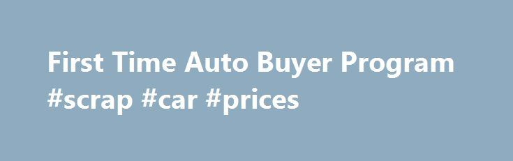 First Time Auto Buyer Program #scrap #car #prices http://cars.remmont.com/first-time-auto-buyer-program-scrap-car-prices/  #car buyer # First Time Auto Buyer Program Are you ready to buy your first car? If so, we can help with our First Time Auto Buyer Program. This loan type is designed for those who have little to no credit and are ready to embark on the purchase of their first automobile. This loan…The post First Time Auto Buyer Program #scrap #car #prices appeared first on Cars.