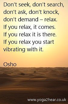 Don't seek, don't search, don't ask, don't knock, don't demand - relax. If you relax, it comes. If you relax it is there. If you relax you start vibrating with it.  Osho